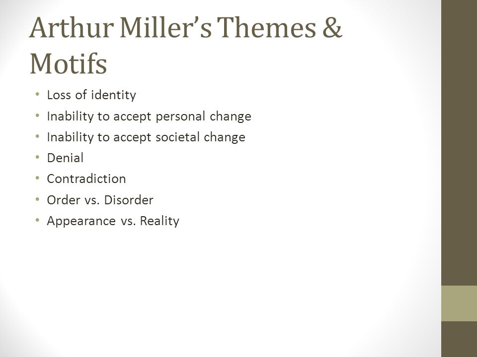 Arthur Miller's Themes & Motifs Loss of identity Inability to accept personal change Inability to accept societal change Denial Contradiction Order vs