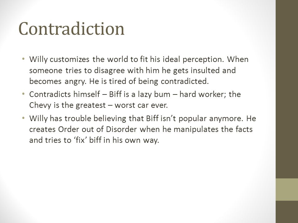 Contradiction Willy customizes the world to fit his ideal perception. When someone tries to disagree with him he gets insulted and becomes angry. He i