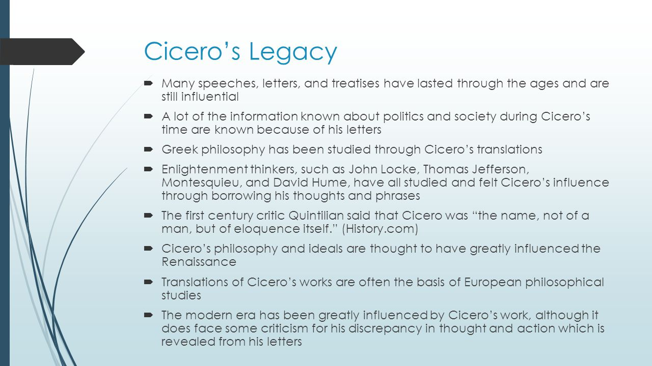 Cicero's Legacy  Many speeches, letters, and treatises have lasted through the ages and are still influential  A lot of the information known about politics and society during Cicero's time are known because of his letters  Greek philosophy has been studied through Cicero's translations  Enlightenment thinkers, such as John Locke, Thomas Jefferson, Montesquieu, and David Hume, have all studied and felt Cicero's influence through borrowing his thoughts and phrases  The first century critic Quintilian said that Cicero was the name, not of a man, but of eloquence itself. (History.com)  Cicero's philosophy and ideals are thought to have greatly influenced the Renaissance  Translations of Cicero's works are often the basis of European philosophical studies  The modern era has been greatly influenced by Cicero's work, although it does face some criticism for his discrepancy in thought and action which is revealed from his letters