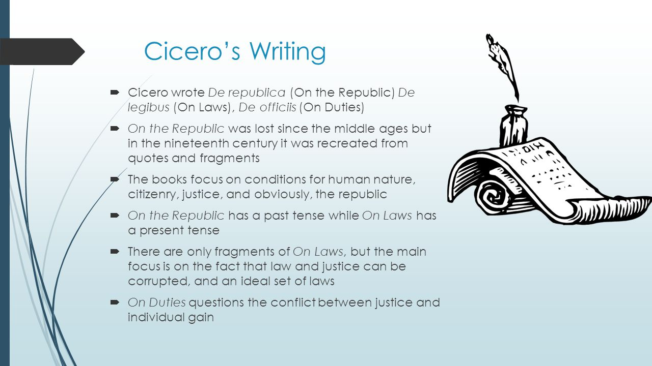Cicero's Writing  Cicero wrote De republica (On the Republic) De legibus (On Laws), De officiis (On Duties)  On the Republic was lost since the middle ages but in the nineteenth century it was recreated from quotes and fragments  The books focus on conditions for human nature, citizenry, justice, and obviously, the republic  On the Republic has a past tense while On Laws has a present tense  There are only fragments of On Laws, but the main focus is on the fact that law and justice can be corrupted, and an ideal set of laws  On Duties questions the conflict between justice and individual gain