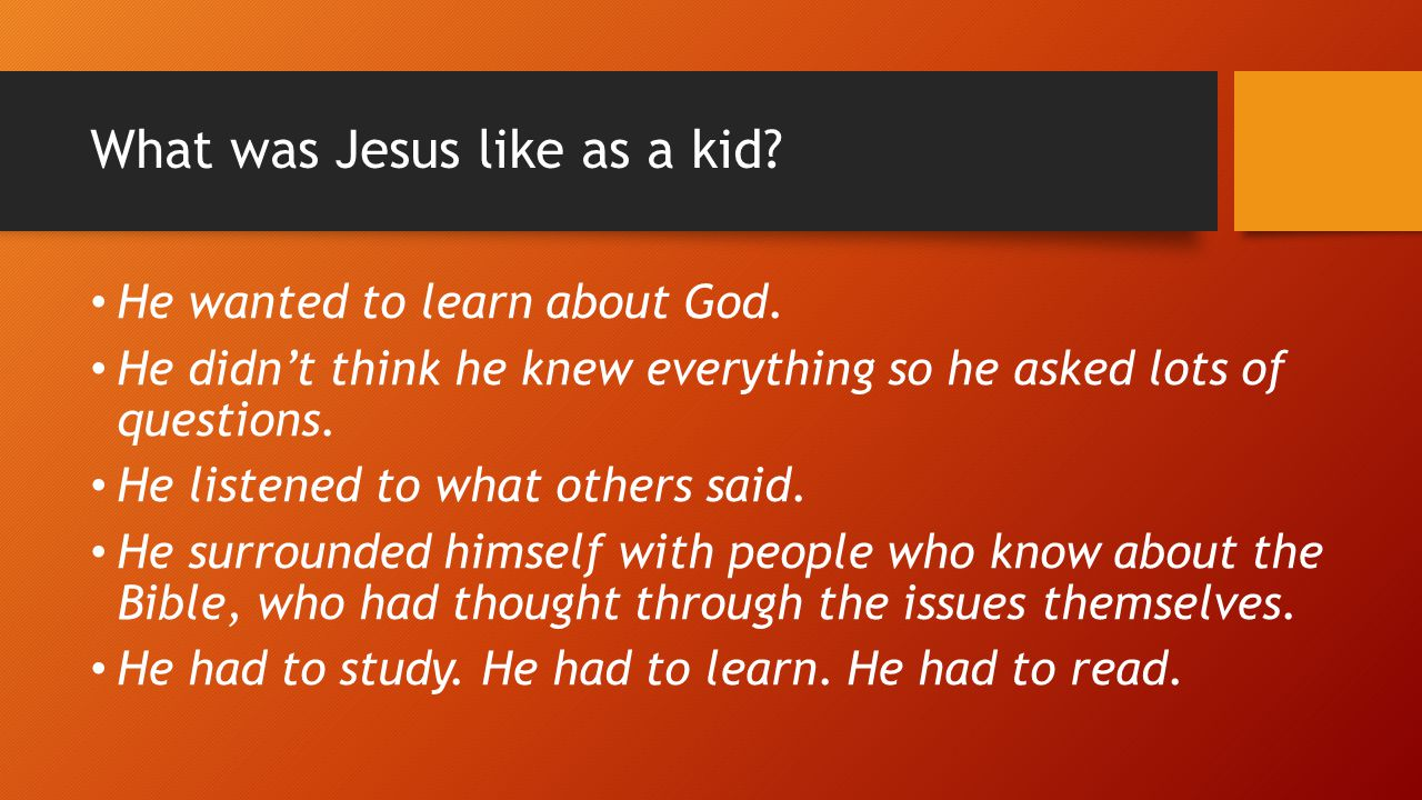 What was Jesus like as a kid? He wanted to learn about God. He didn't think he knew everything so he asked lots of questions. He listened to what othe