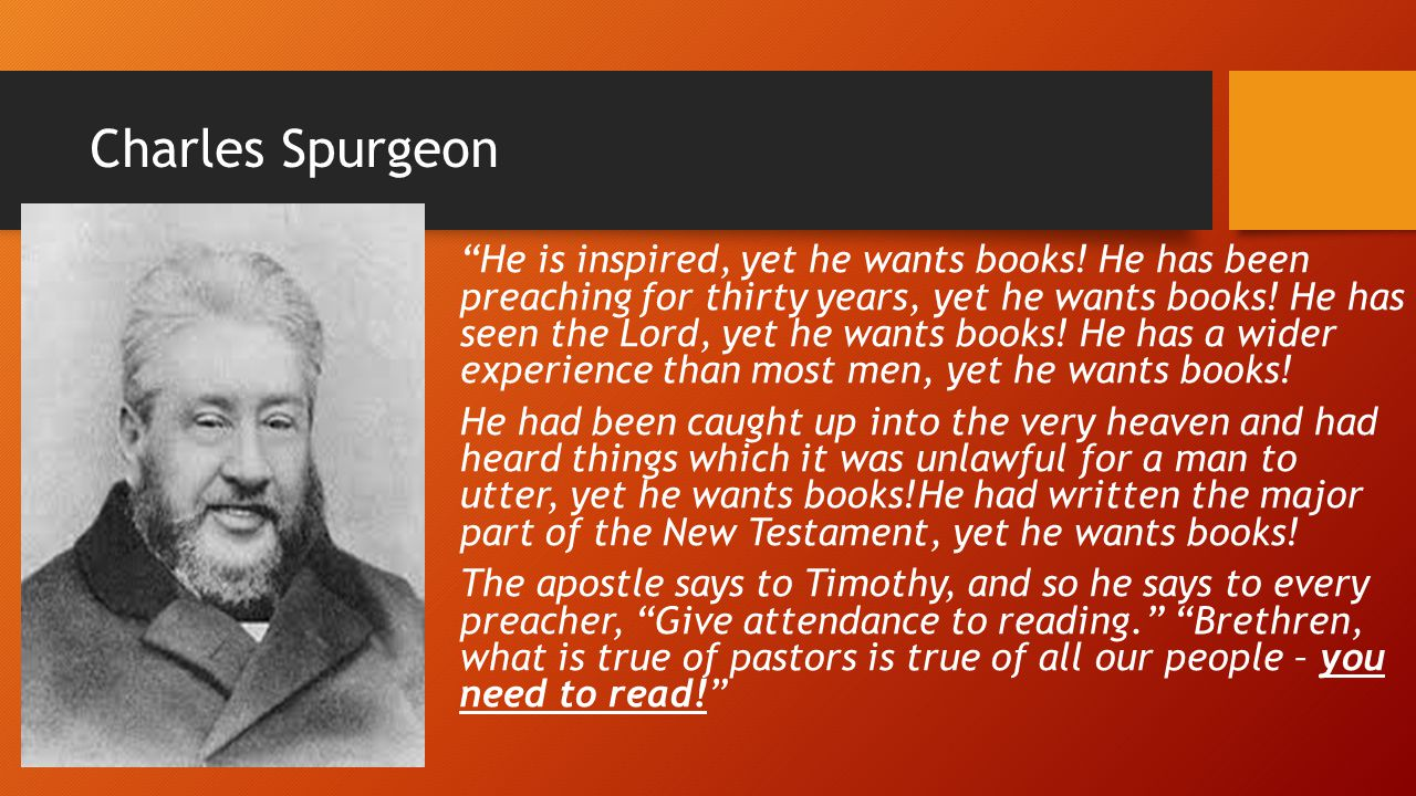 "Charles Spurgeon ""He is inspired, yet he wants books! He has been preaching for thirty years, yet he wants books! He has seen the Lord, yet he wants b"