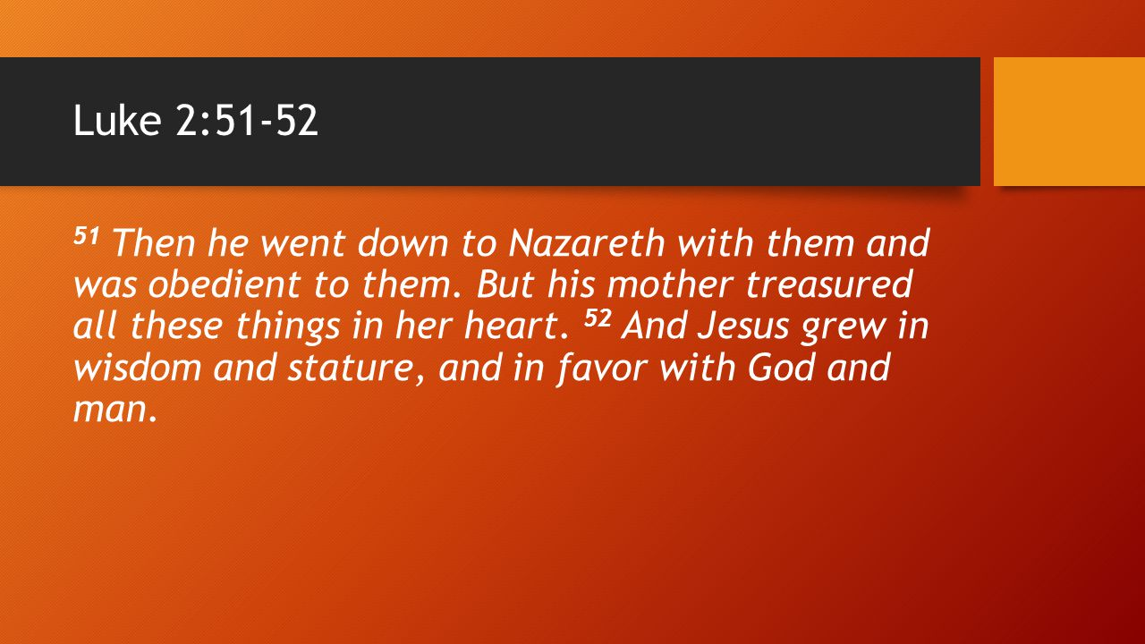 Luke 2:51-52 51 Then he went down to Nazareth with them and was obedient to them. But his mother treasured all these things in her heart. 52 And Jesus
