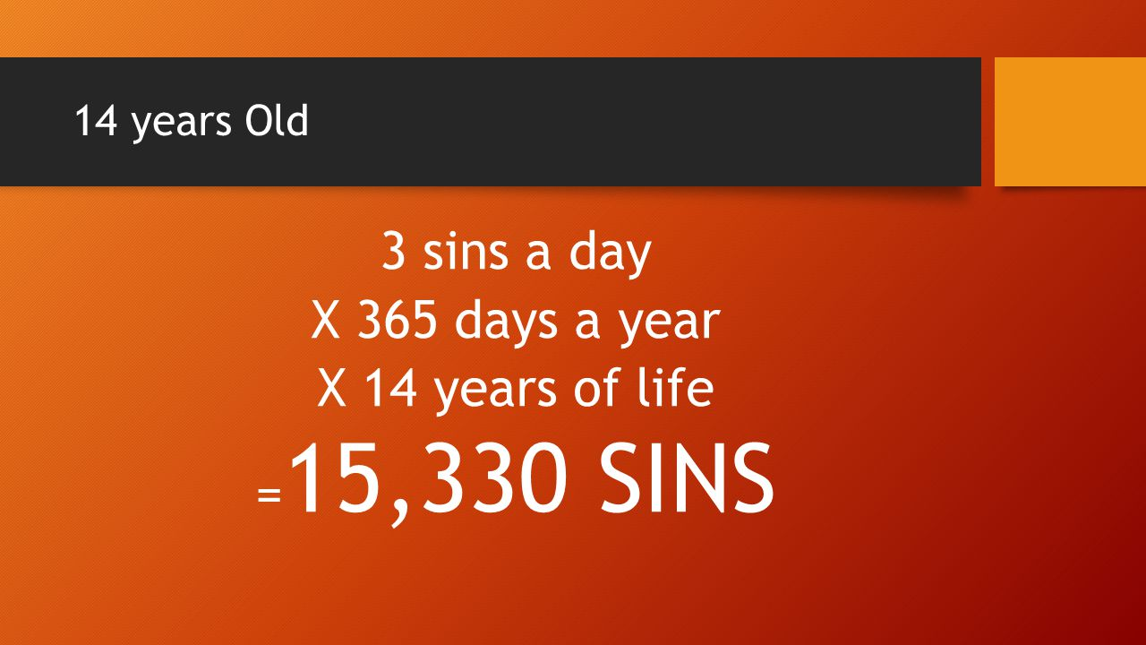 14 years Old 3 sins a day X 365 days a year X 14 years of life = 15,330 SINS