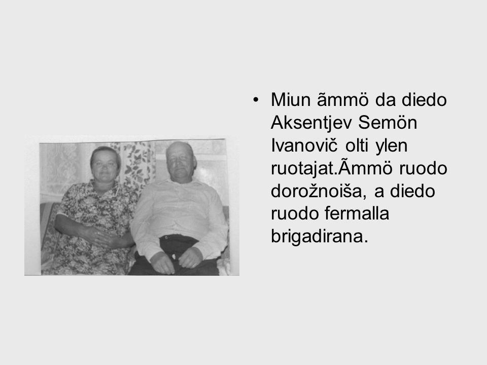 Miun ãmmö da diedo Aksentjev Semön Ivanovič olti ylen ruotajat.Ãmmö ruodo dorožnoiša, a diedo ruodo fermalla brigadirana.