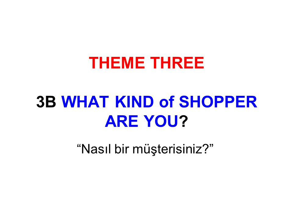 THEME THREE 3B WHAT KIND of SHOPPER ARE YOU Nasıl bir müşterisiniz