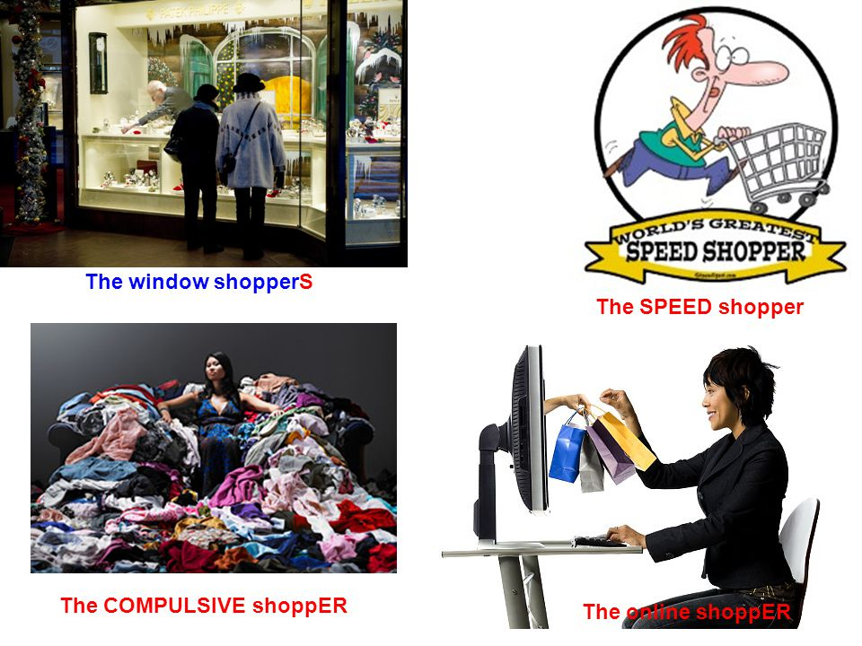 The window shopperS The online shoppER The COMPULSIVE shoppER The SPEED shopper