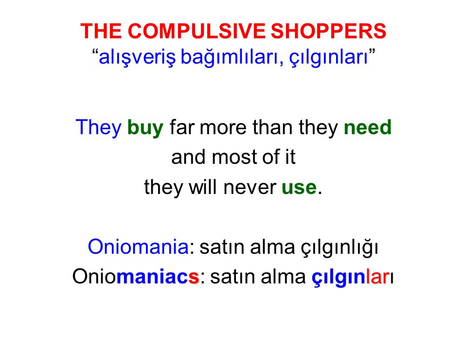 THE COMPULSIVE SHOPPERS alışveriş bağımlıları, çılgınları They buy far more than they need and most of it they will never use.