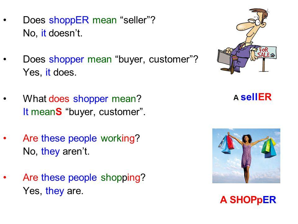 Does shoppER mean seller .No, it doesn't. Does shopper mean buyer, customer .