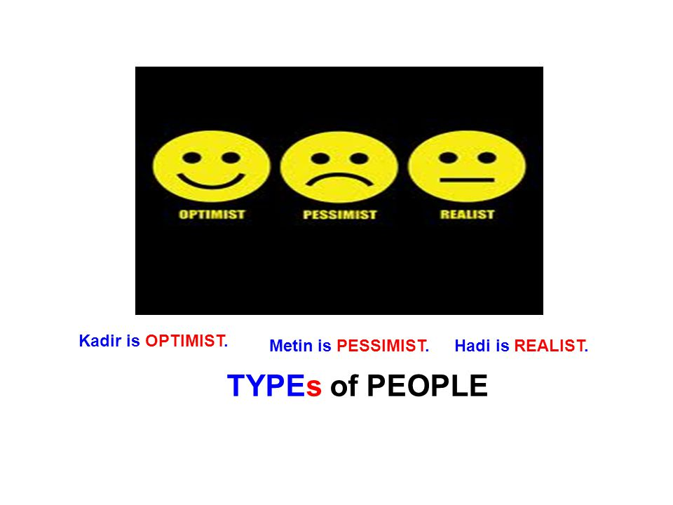 TYPEs of PEOPLE Kadir is OPTIMIST. Metin is PESSIMIST.Hadi is REALIST.