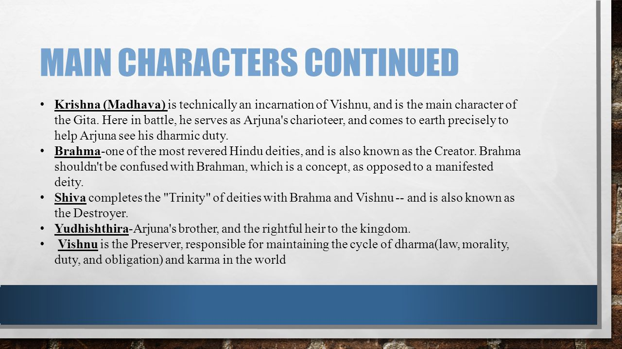 MAIN CHARACTERS CONTINUED Krishna (Madhava) is technically an incarnation of Vishnu, and is the main character of the Gita. Here in battle, he serves