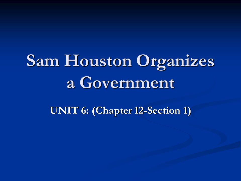 Sam Houston Organizes a Government UNIT 6: (Chapter 12-Section 1)