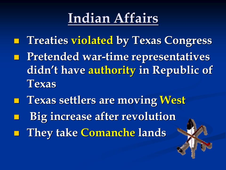 Indian Affairs Treaties violated by Texas Congress Treaties violated by Texas Congress Pretended war-time representatives didn't have authority in Republic of Texas Pretended war-time representatives didn't have authority in Republic of Texas Texas settlers are moving West Texas settlers are moving West Big increase after revolution Big increase after revolution They take Comanche lands They take Comanche lands