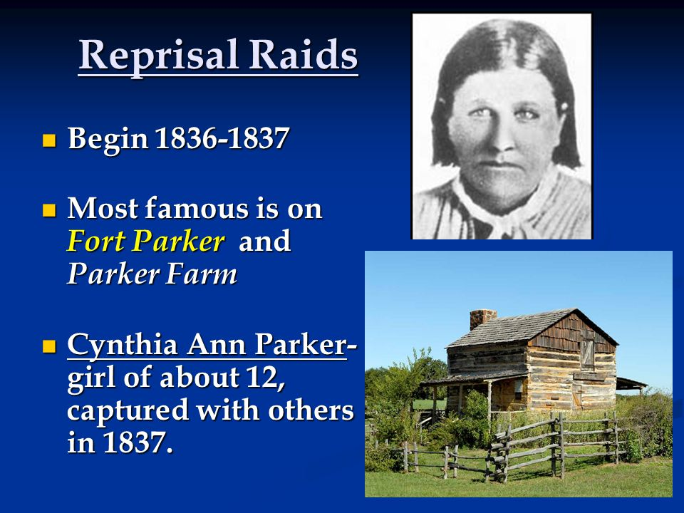 Reprisal Raids Begin 1836-1837 Begin 1836-1837 Most famous is on Fort Parker and Parker Farm Most famous is on Fort Parker and Parker Farm Cynthia Ann Parker- girl of about 12, captured with others in 1837.
