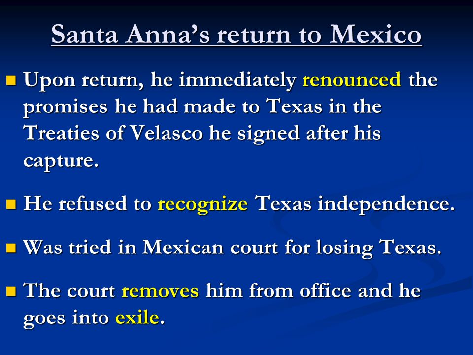 Santa Anna's return to Mexico Upon return, he immediately renounced the promises he had made to Texas in the Treaties of Velasco he signed after his capture.