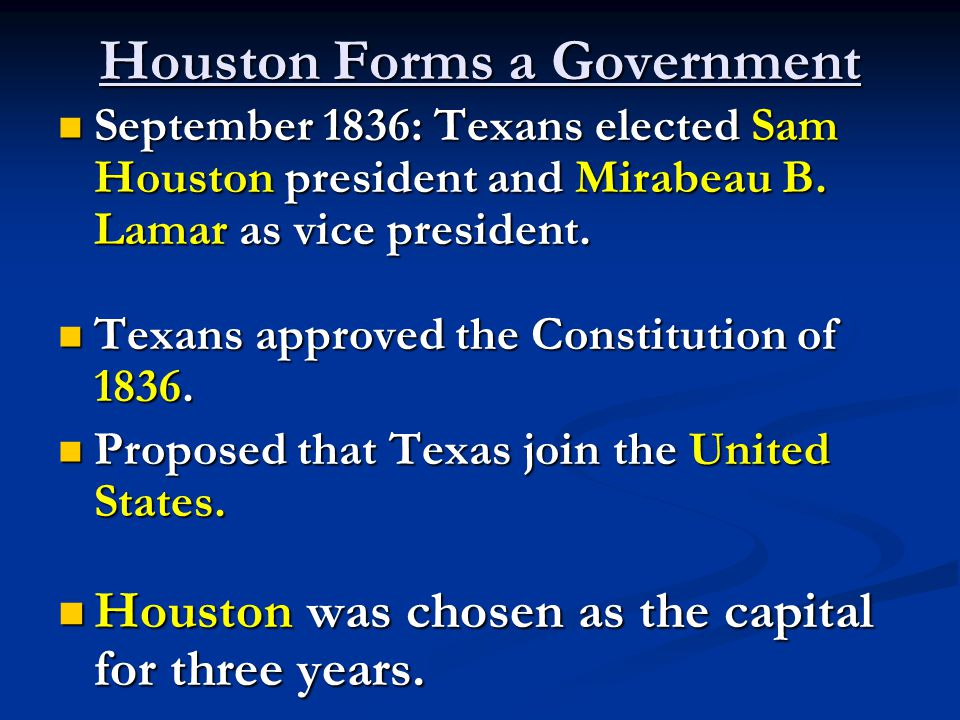 Houston Forms a Government September 1836: Texans elected Sam Houston president and Mirabeau B.