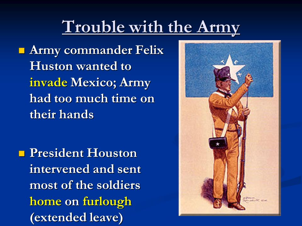 Trouble with the Army Army commander Felix Huston wanted to invade Mexico; Army had too much time on their hands Army commander Felix Huston wanted to invade Mexico; Army had too much time on their hands President Houston intervened and sent most of the soldiers home on furlough (extended leave) President Houston intervened and sent most of the soldiers home on furlough (extended leave)