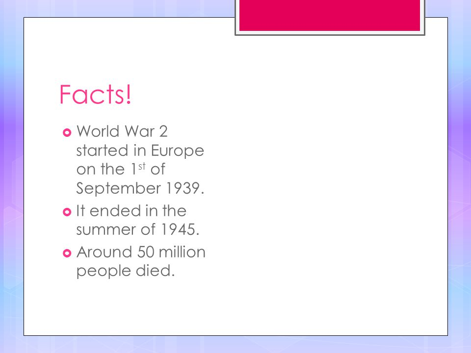 Facts.  World War 2 started in Europe on the 1 st of September 1939.