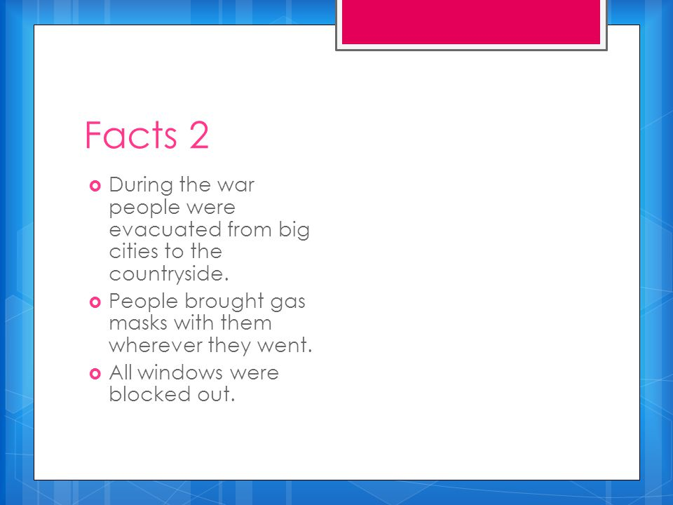Facts 2  During the war people were evacuated from big cities to the countryside.