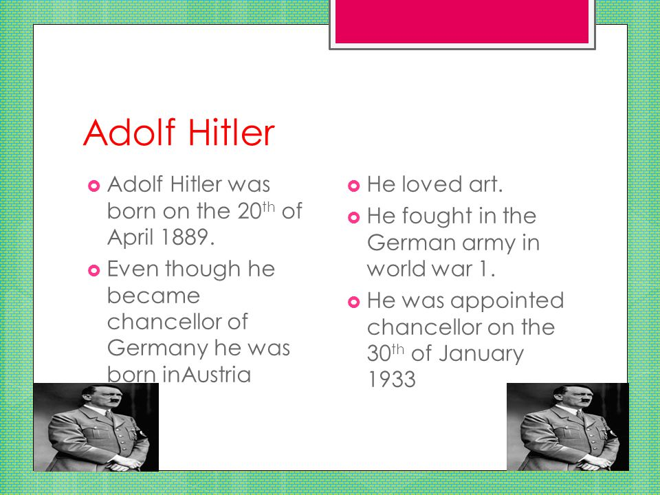 Adolf Hitler  Adolf Hitler was born on the 20 th of April 1889.