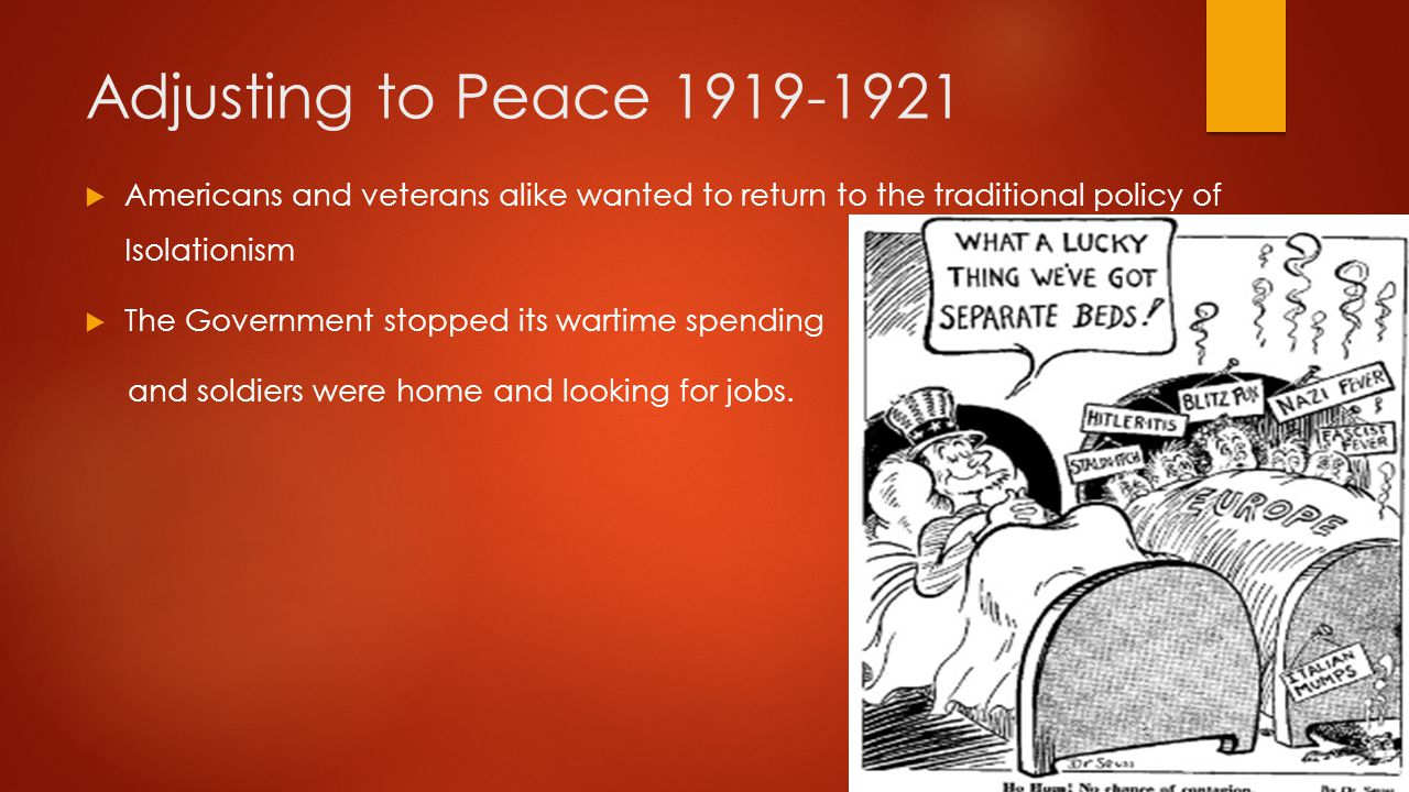 Adjusting to Peace 1919-1921  Americans and veterans alike wanted to return to the traditional policy of Isolationism  The Government stopped its wa
