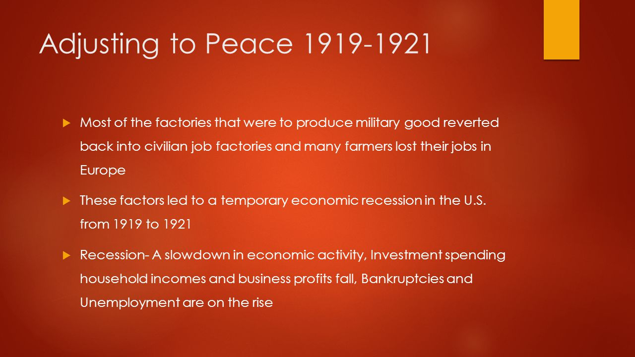 Adjusting to Peace 1919-1921  Most of the factories that were to produce military good reverted back into civilian job factories and many farmers los