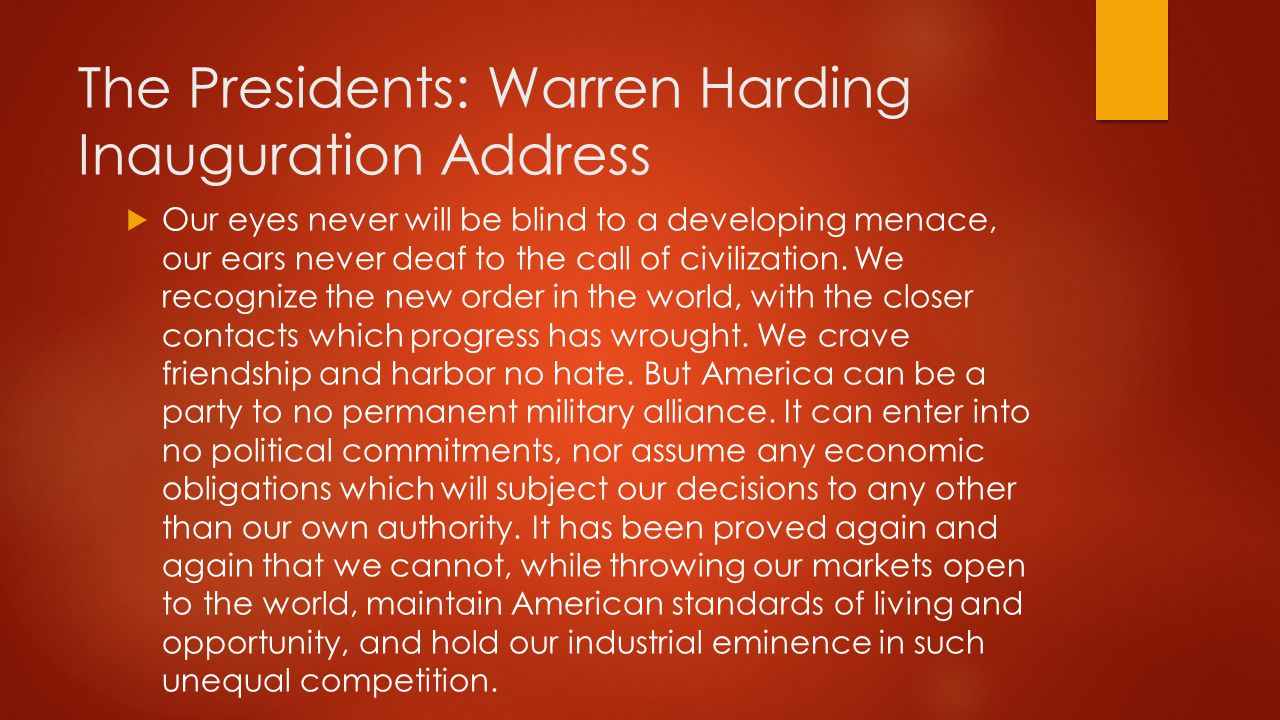 The Presidents: Warren Harding Inauguration Address  Our eyes never will be blind to a developing menace, our ears never deaf to the call of civiliza