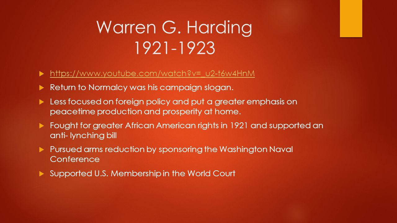 Warren G. Harding 1921-1923  https://www.youtube.com/watch?v=_u2-t6w4HnM https://www.youtube.com/watch?v=_u2-t6w4HnM  Return to Normalcy was his cam