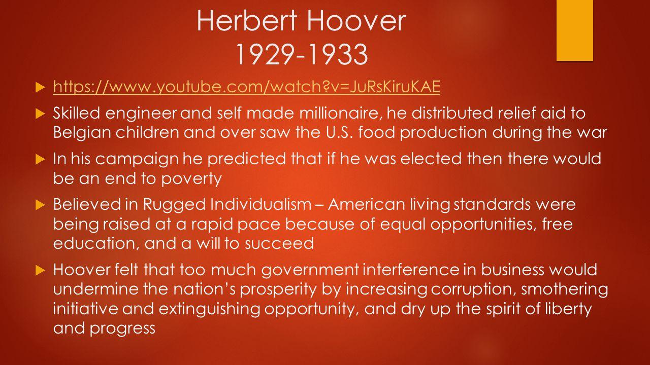 Herbert Hoover 1929-1933  https://www.youtube.com/watch?v=JuRsKiruKAE https://www.youtube.com/watch?v=JuRsKiruKAE  Skilled engineer and self made mi