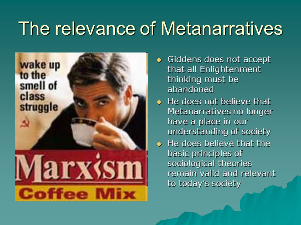 The relevance of Metanarratives  Giddens does not accept that all Enlightenment thinking must be abandoned  He does not believe that Metanarratives no longer have a place in our understanding of society  He does believe that the basic principles of sociological theories remain valid and relevant to today's society