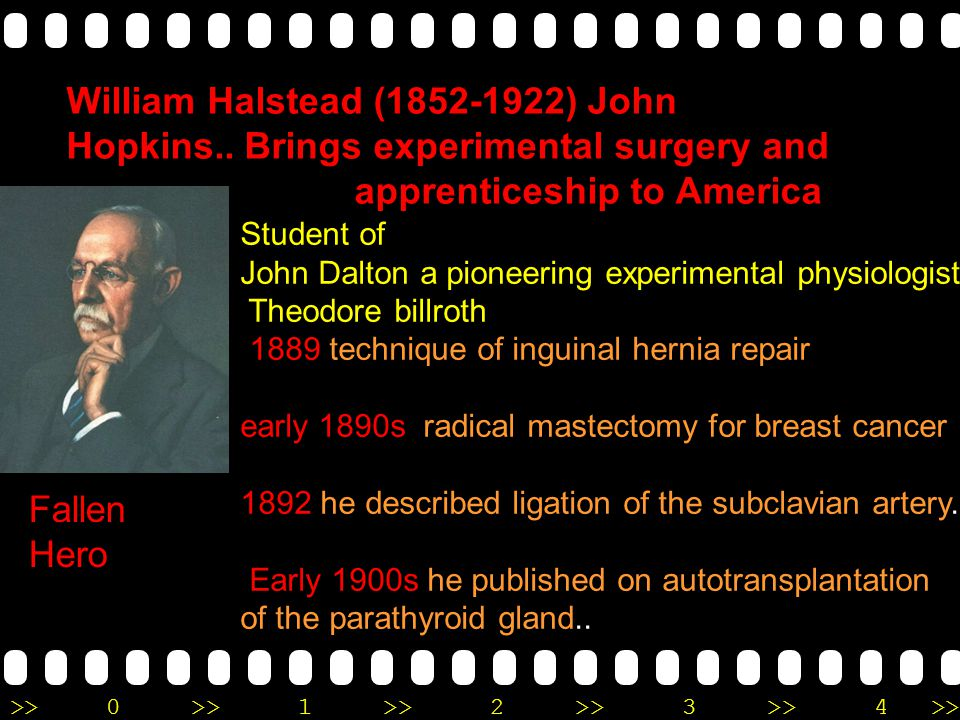 >>0 >>1 >> 2 >> 3 >> 4 >> William Halstead (1852-1922) John Hopkins.. Brings experimental surgery and apprenticeship to America Student of John Dalton