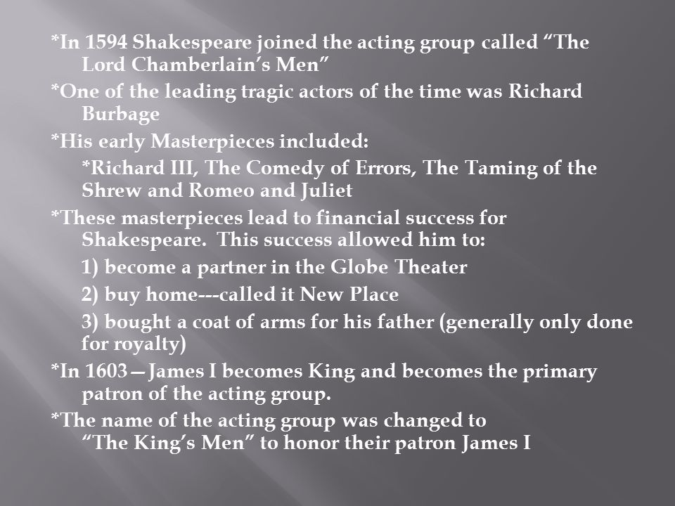 "*In 1594 Shakespeare joined the acting group called ""The Lord Chamberlain's Men"" *One of the leading tragic actors of the time was Richard Burbage *Hi"