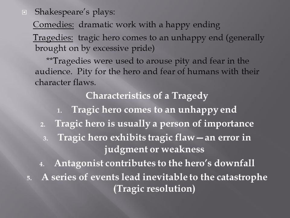  Shakespeare's plays: Comedies: dramatic work with a happy ending Tragedies: tragic hero comes to an unhappy end (generally brought on by excessive p