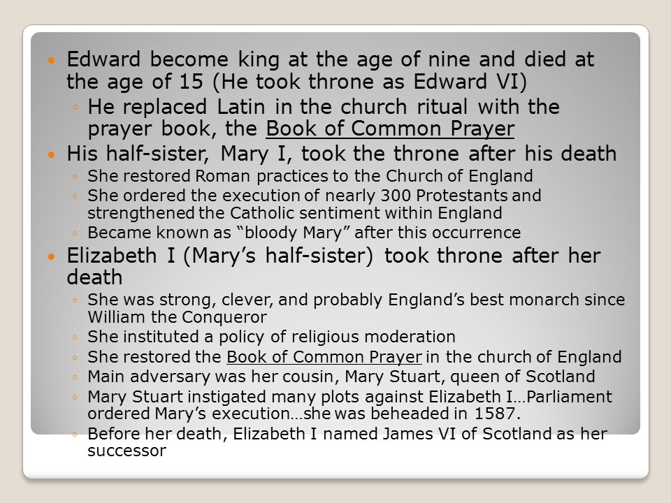 Edward become king at the age of nine and died at the age of 15 (He took throne as Edward VI) ◦He replaced Latin in the church ritual with the prayer