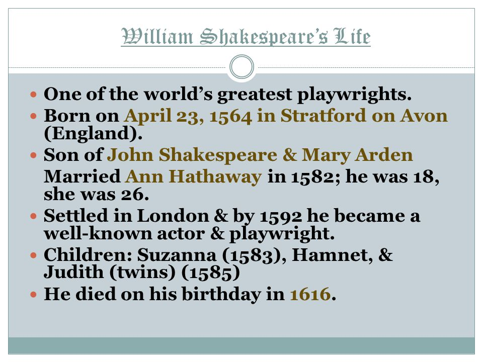 William Shakespeare's Life One of the world's greatest playwrights. Born on April 23, 1564 in Stratford on Avon (England). Son of John Shakespeare & M