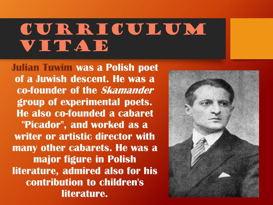 Curriculum vitae Julian Tuwim was a Polish poet of a Juwish descent. He was a co-founder of the Skamander group of experimental poets. He also co-foun