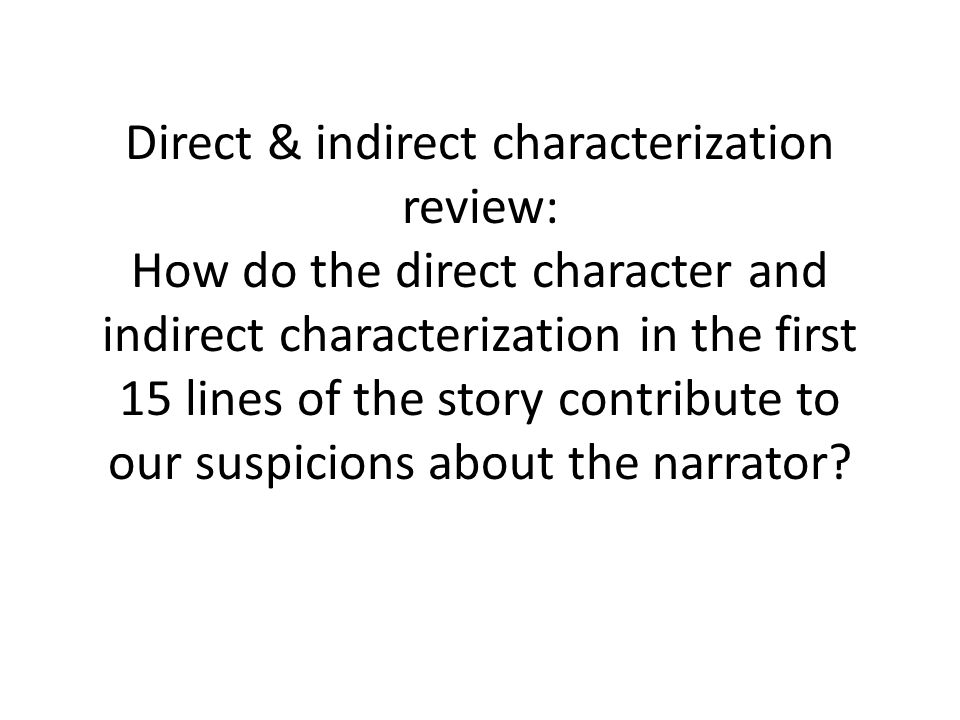 Direct & indirect characterization review: How do the direct character and indirect characterization in the first 15 lines of the story contribute to our suspicions about the narrator?