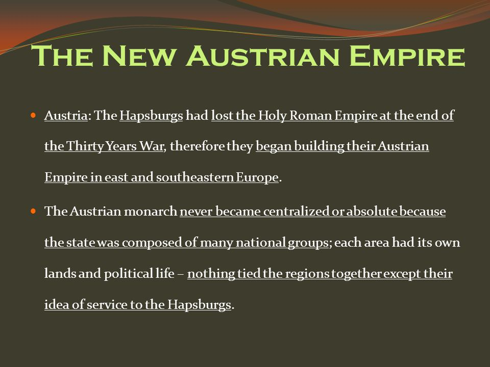 The New Austrian Empire Austria: The Hapsburgs had lost the Holy Roman Empire at the end of the Thirty Years War, therefore they began building their Austrian Empire in east and southeastern Europe.