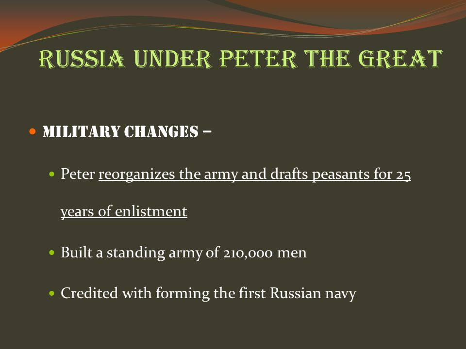 Russia under Peter the Great Military Changes – Peter reorganizes the army and drafts peasants for 25 years of enlistment Built a standing army of 210,000 men Credited with forming the first Russian navy