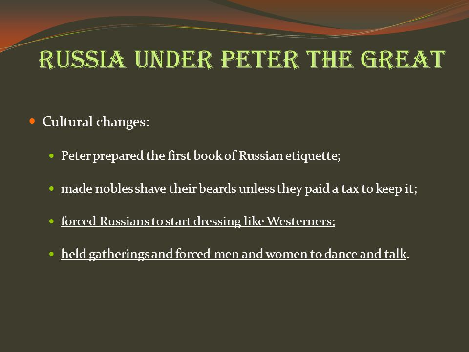 Russia under Peter the Great Cultural changes: Peter prepared the first book of Russian etiquette; made nobles shave their beards unless they paid a tax to keep it; forced Russians to start dressing like Westerners; held gatherings and forced men and women to dance and talk.