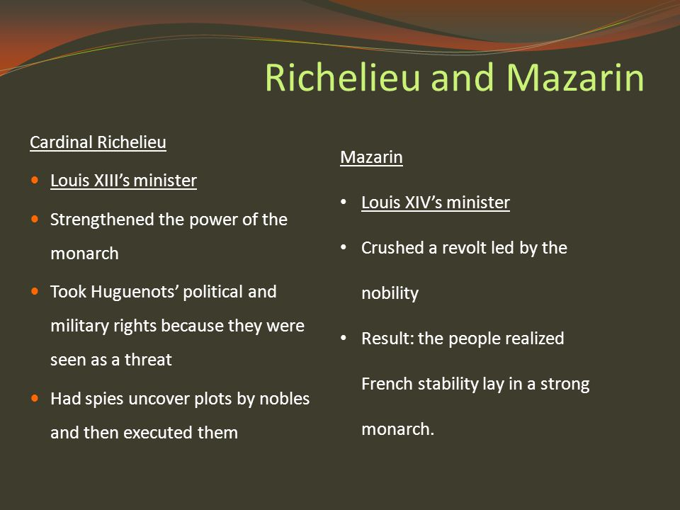 Richelieu and Mazarin Cardinal Richelieu Louis XIII's minister Strengthened the power of the monarch Took Huguenots' political and military rights because they were seen as a threat Had spies uncover plots by nobles and then executed them Mazarin Louis XIV's minister Crushed a revolt led by the nobility Result: the people realized French stability lay in a strong monarch.