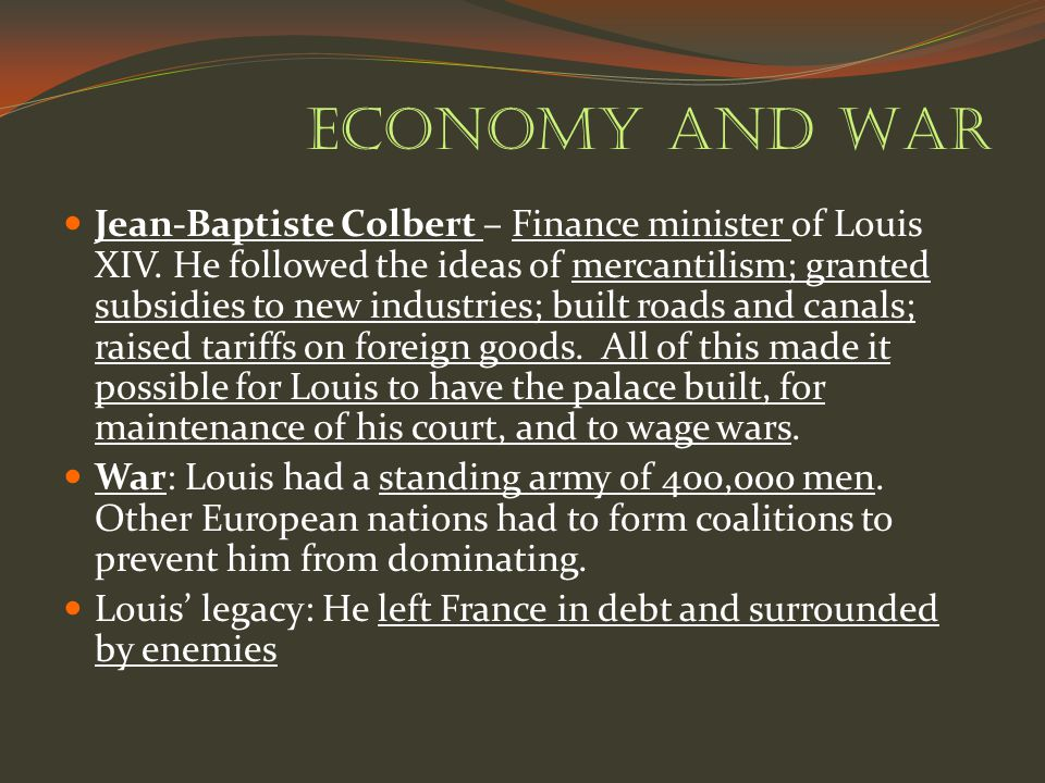 Economy and War Jean-Baptiste Colbert – Finance minister of Louis XIV. He followed the ideas of mercantilism; granted subsidies to new industries; bui