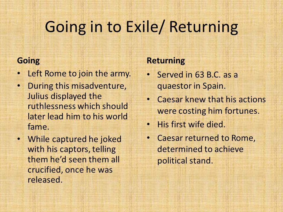 Going in to Exile/ Returning Going Left Rome to join the army. During this misadventure, Julius displayed the ruthlessness which should later lead him