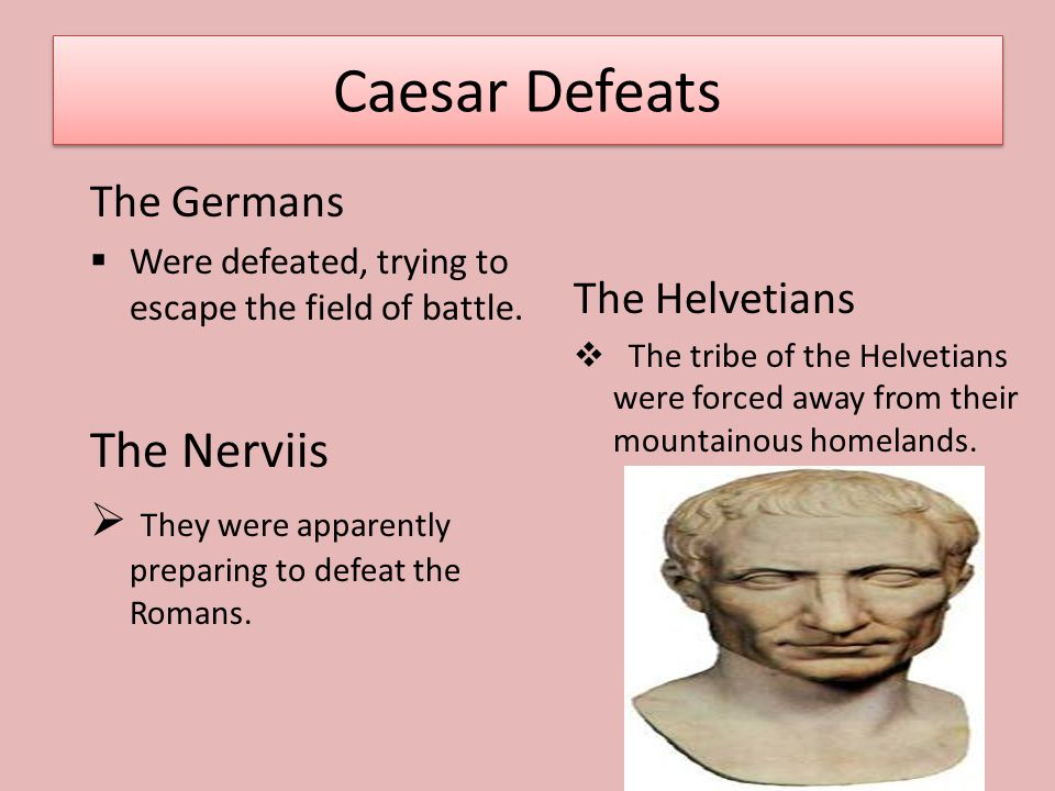 Caesar Defeats The Germans  Were defeated, trying to escape the field of battle. The Nerviis  They were apparently preparing to defeat the Romans. T