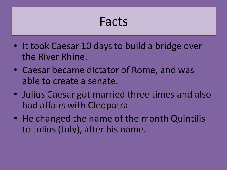 Facts It took Caesar 10 days to build a bridge over the River Rhine. Caesar became dictator of Rome, and was able to create a senate. Julius Caesar go