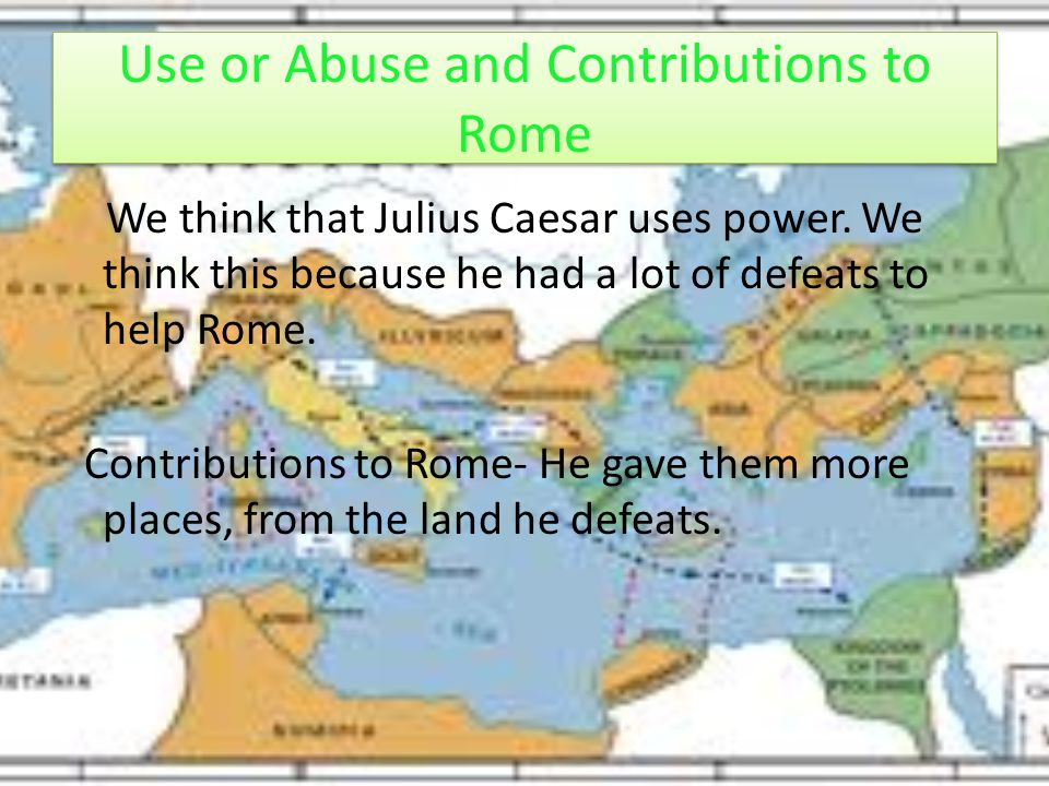 We think that Julius Caesar uses power. We think this because he had a lot of defeats to help Rome. Contributions to Rome- He gave them more places, f