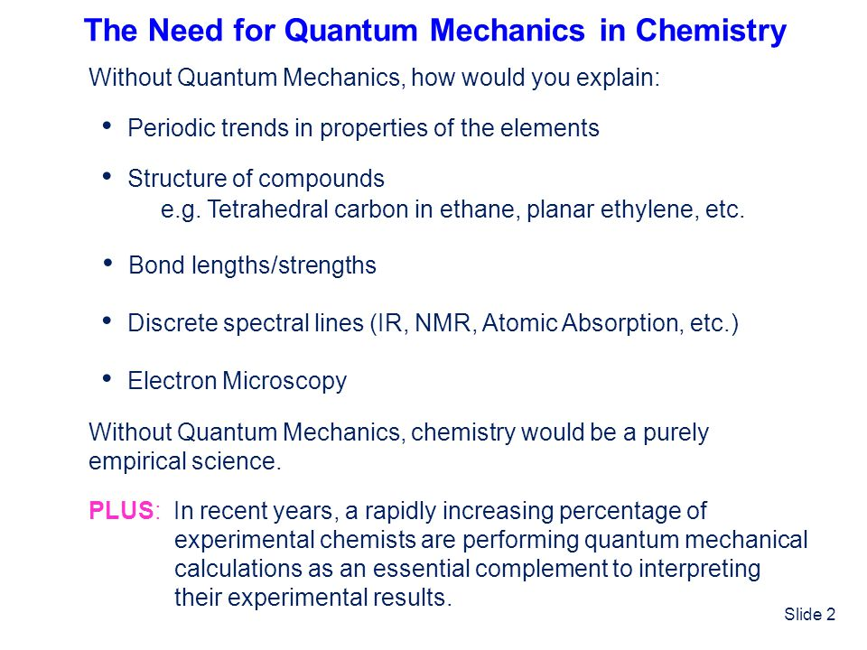 Slide 2 The Need for Quantum Mechanics in Chemistry Without Quantum Mechanics, how would you explain: Periodic trends in properties of the elements St