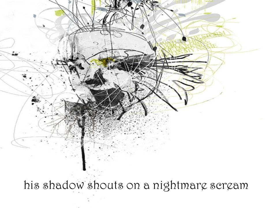 his shadow shouts on a nightmare scream