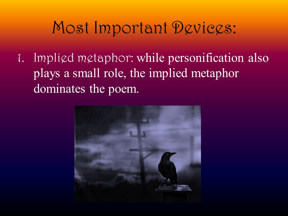 Most Important Devices: 1.Implied metaphor: while personification also plays a small role, the implied metaphor dominates the poem.