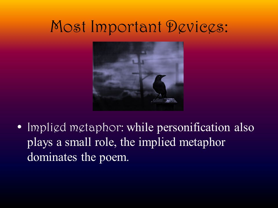 Most Important Devices: Implied metaphor: while personification also plays a small role, the implied metaphor dominates the poem.